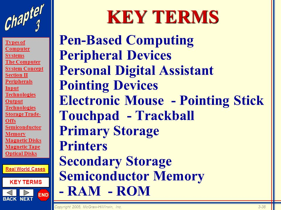 END BACKNEXT Types of Computer Systems The Computer System Concept Section II Peripherals Input Technologies Output Technologies Storage Trade- Offs Semiconductor Memory Magnetic Disks Magnetic Tape Optical Disks KEY TERMS Copyright 2005, McGraw-Hill/Irwin, Inc.3-38 Real World Cases KEY TERMS Pen-Based Computing Peripheral Devices Personal Digital Assistant Pointing Devices Electronic Mouse - Pointing Stick Touchpad - Trackball Primary Storage Printers Secondary Storage Semiconductor Memory - RAM - ROM