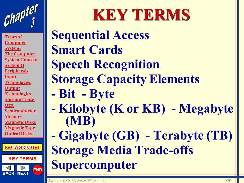 END BACKNEXT Types of Computer Systems The Computer System Concept Section II Peripherals Input Technologies Output Technologies Storage Trade- Offs Semiconductor Memory Magnetic Disks Magnetic Tape Optical Disks KEY TERMS Copyright 2005, McGraw-Hill/Irwin, Inc.3-39 Real World Cases KEY TERMS Sequential Access Smart Cards Speech Recognition Storage Capacity Elements - Bit - Byte - Kilobyte (K or KB) - Megabyte (MB) - Gigabyte (GB) - Terabyte (TB) Storage Media Trade-offs Supercomputer