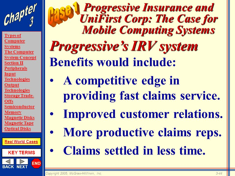 END BACKNEXT Types of Computer Systems The Computer System Concept Section II Peripherals Input Technologies Output Technologies Storage Trade- Offs Semiconductor Memory Magnetic Disks Magnetic Tape Optical Disks KEY TERMS Copyright 2005, McGraw-Hill/Irwin, Inc.3-44 Real World Cases Progressive Insurance and UniFirst Corp: The Case for Mobile Computing Systems Benefits would include: A competitive edge in providing fast claims service.