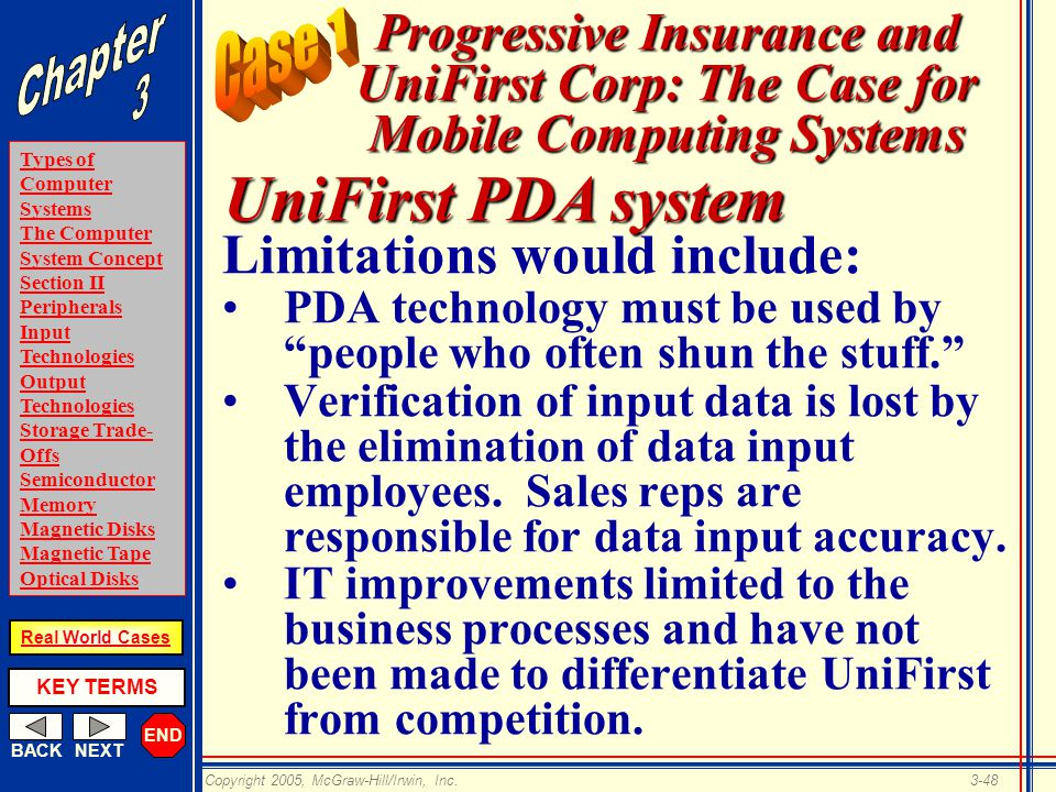 END BACKNEXT Types of Computer Systems The Computer System Concept Section II Peripherals Input Technologies Output Technologies Storage Trade- Offs Semiconductor Memory Magnetic Disks Magnetic Tape Optical Disks KEY TERMS Copyright 2005, McGraw-Hill/Irwin, Inc.3-48 Real World Cases Progressive Insurance and UniFirst Corp: The Case for Mobile Computing Systems Limitations would include: PDA technology must be used by people who often shun the stuff. Verification of input data is lost by the elimination of data input employees.