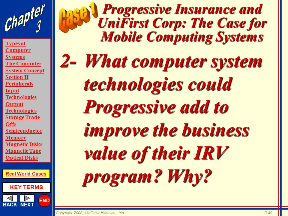 END BACKNEXT Types of Computer Systems The Computer System Concept Section II Peripherals Input Technologies Output Technologies Storage Trade- Offs Semiconductor Memory Magnetic Disks Magnetic Tape Optical Disks KEY TERMS Copyright 2005, McGraw-Hill/Irwin, Inc.3-49 Real World Cases Progressive Insurance and UniFirst Corp: The Case for Mobile Computing Systems 2-What computer system technologies could Progressive add to improve the business value of their IRV program.