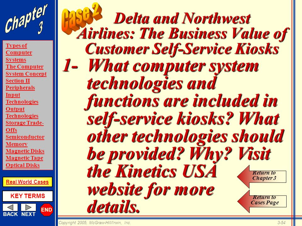 END BACKNEXT Types of Computer Systems The Computer System Concept Section II Peripherals Input Technologies Output Technologies Storage Trade- Offs Semiconductor Memory Magnetic Disks Magnetic Tape Optical Disks KEY TERMS Copyright 2005, McGraw-Hill/Irwin, Inc.3-54 Real World Cases Delta and Northwest Airlines: The Business Value of Customer Self-Service Kiosks 1-What computer system technologies and functions are included in self-service kiosks.