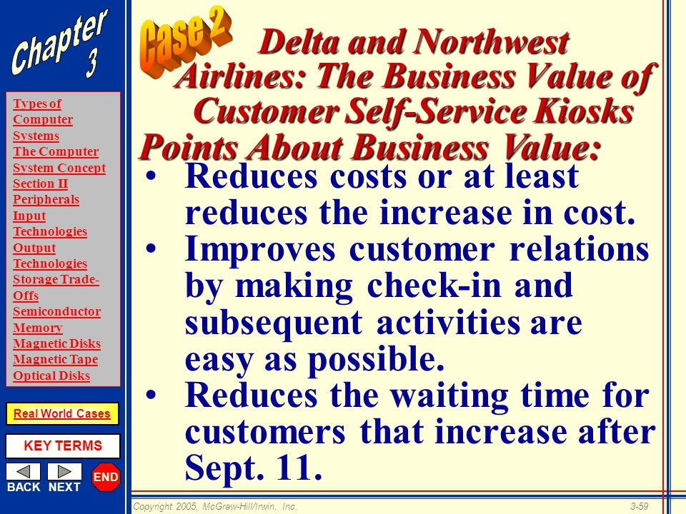 END BACKNEXT Types of Computer Systems The Computer System Concept Section II Peripherals Input Technologies Output Technologies Storage Trade- Offs Semiconductor Memory Magnetic Disks Magnetic Tape Optical Disks KEY TERMS Copyright 2005, McGraw-Hill/Irwin, Inc.3-59 Real World Cases Delta and Northwest Airlines: The Business Value of Customer Self-Service Kiosks Reduces costs or at least reduces the increase in cost.
