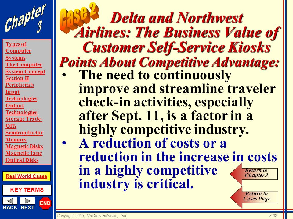 END BACKNEXT Types of Computer Systems The Computer System Concept Section II Peripherals Input Technologies Output Technologies Storage Trade- Offs Semiconductor Memory Magnetic Disks Magnetic Tape Optical Disks KEY TERMS Copyright 2005, McGraw-Hill/Irwin, Inc.3-62 Real World Cases Delta and Northwest Airlines: The Business Value of Customer Self-Service Kiosks The need to continuously improve and streamline traveler check-in activities, especially after Sept.