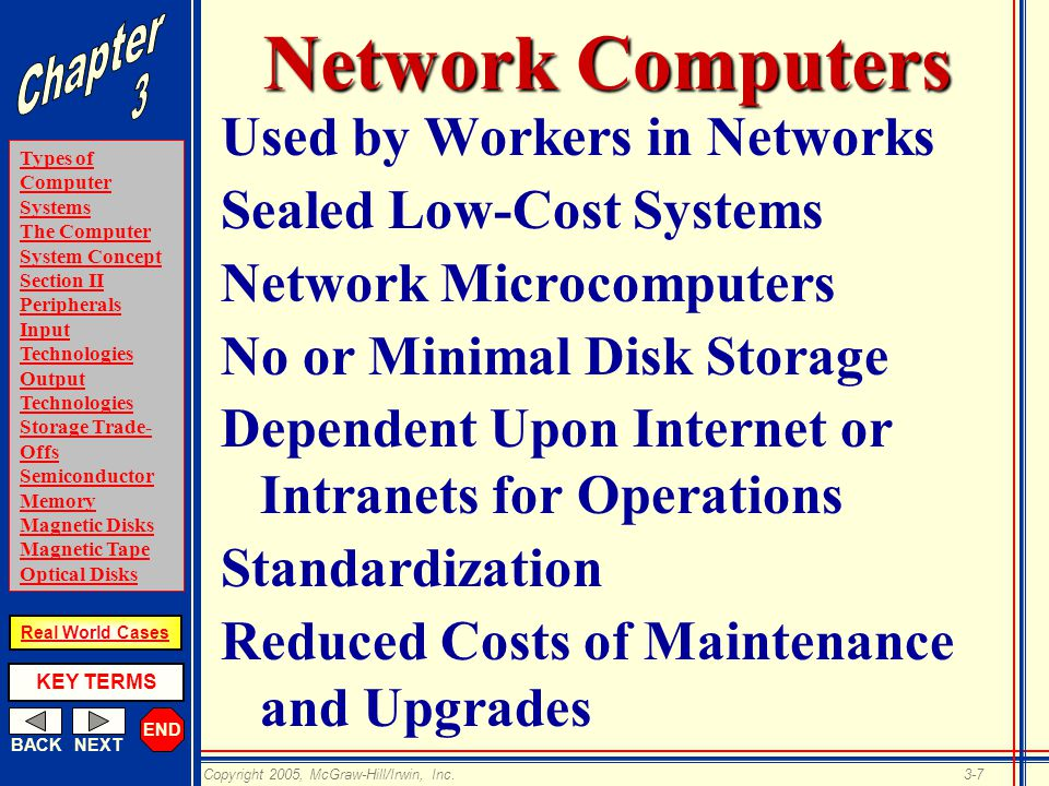 END BACKNEXT Types of Computer Systems The Computer System Concept Section II Peripherals Input Technologies Output Technologies Storage Trade- Offs Semiconductor Memory Magnetic Disks Magnetic Tape Optical Disks KEY TERMS Copyright 2005, McGraw-Hill/Irwin, Inc.3-7 Real World Cases Network Computers Used by Workers in Networks Sealed Low-Cost Systems Network Microcomputers No or Minimal Disk Storage Dependent Upon Internet or Intranets for Operations Standardization Reduced Costs of Maintenance and Upgrades