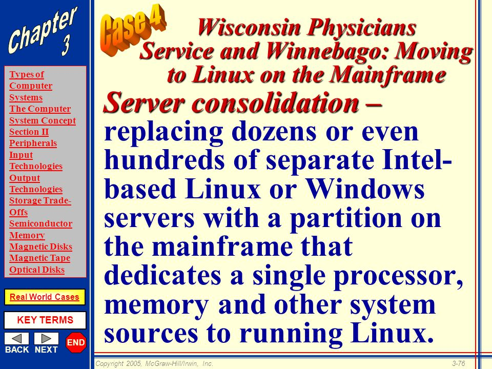 END BACKNEXT Types of Computer Systems The Computer System Concept Section II Peripherals Input Technologies Output Technologies Storage Trade- Offs Semiconductor Memory Magnetic Disks Magnetic Tape Optical Disks KEY TERMS Copyright 2005, McGraw-Hill/Irwin, Inc.3-76 Real World Cases Wisconsin Physicians Service and Winnebago: Moving to Linux on the Mainframe Server consolidation – Server consolidation – replacing dozens or even hundreds of separate Intel- based Linux or Windows servers with a partition on the mainframe that dedicates a single processor, memory and other system sources to running Linux.
