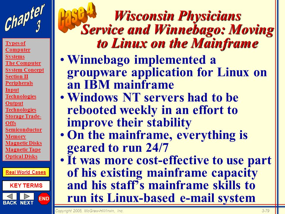 END BACKNEXT Types of Computer Systems The Computer System Concept Section II Peripherals Input Technologies Output Technologies Storage Trade- Offs Semiconductor Memory Magnetic Disks Magnetic Tape Optical Disks KEY TERMS Copyright 2005, McGraw-Hill/Irwin, Inc.3-79 Real World Cases Wisconsin Physicians Service and Winnebago: Moving to Linux on the Mainframe Winnebago implemented a groupware application for Linux on an IBM mainframe Windows NT servers had to be rebooted weekly in an effort to improve their stability On the mainframe, everything is geared to run 24/7 It was more cost-effective to use part of his existing mainframe capacity and his staff's mainframe skills to run its Linux-based  system