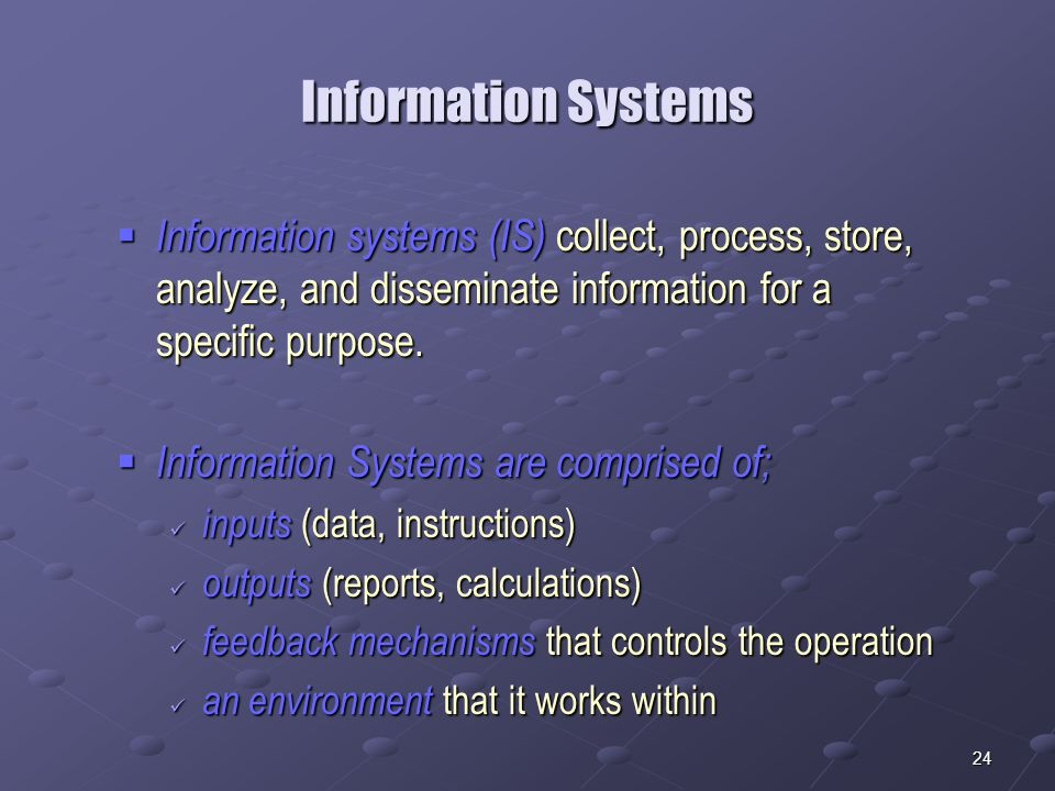24 Information Systems  Information systems (IS) collect, process, store, analyze, and disseminate information for a specific purpose.