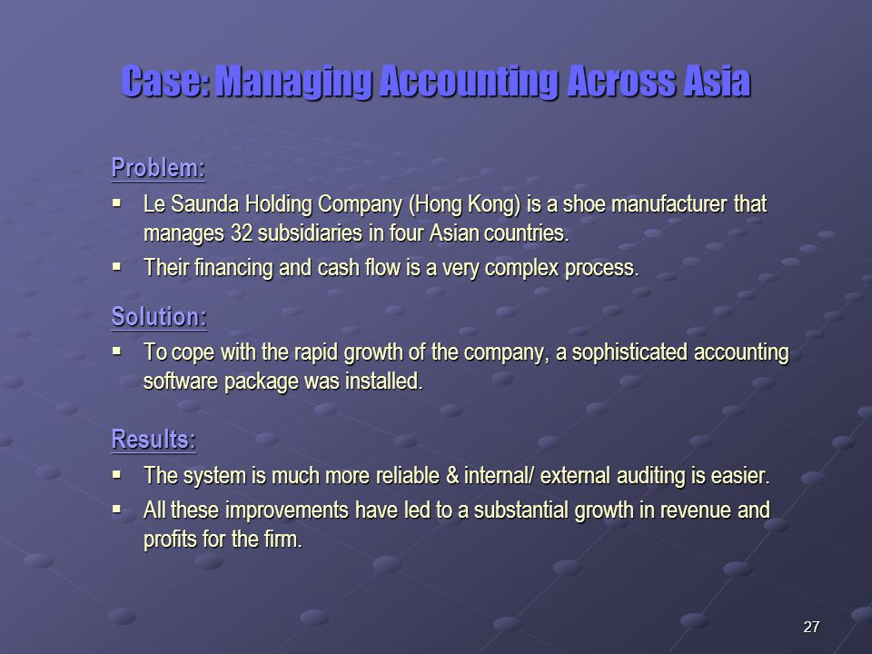 27 Case: Managing Accounting Across Asia Problem:  Le Saunda Holding Company (Hong Kong) is a shoe manufacturer that manages 32 subsidiaries in four Asian countries.