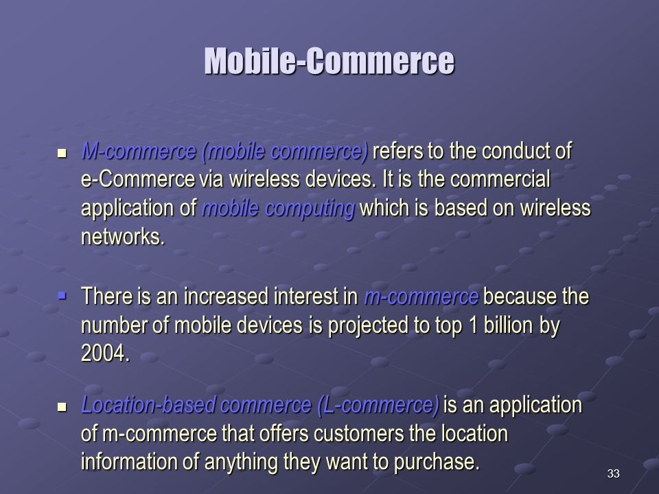 33 Mobile-Commerce  M-commerce (mobile commerce) refers to the conduct of e-Commerce via wireless devices.