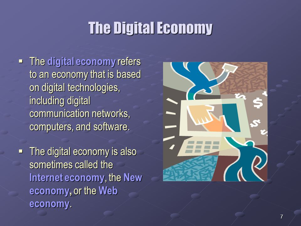 7 The Digital Economy  The digital economy refers to an economy that is based on digital technologies, including digital communication networks, computers, and software.