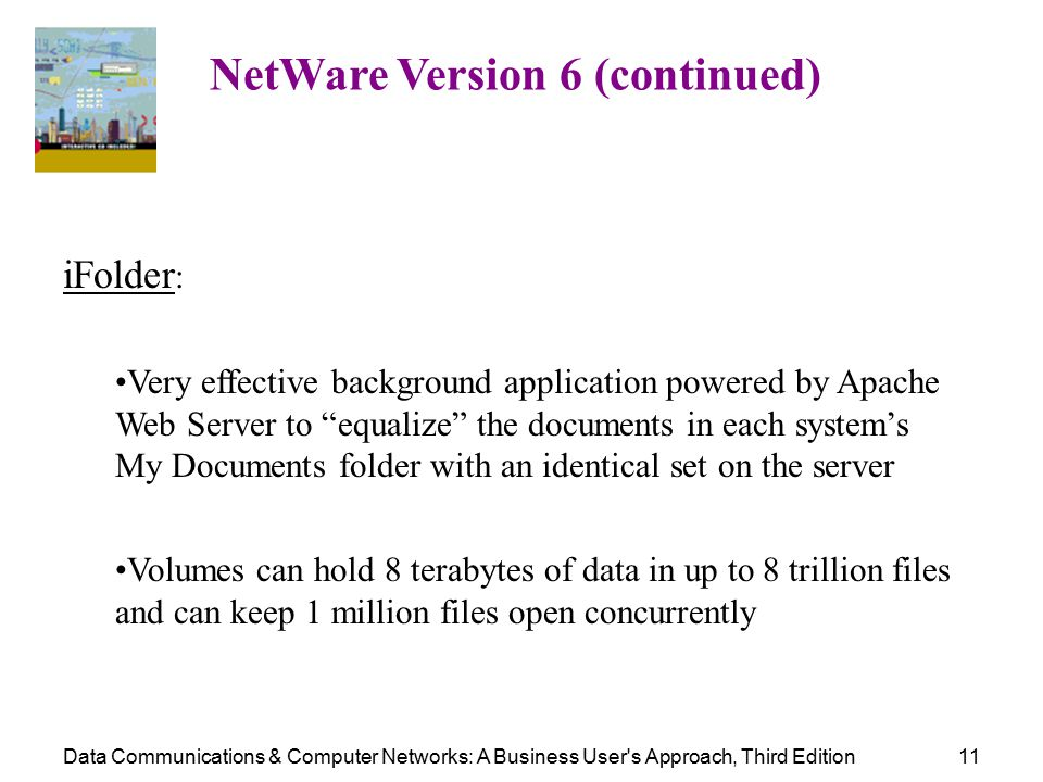 Data Communications & Computer Networks: A Business User s Approach, Third Edition11 NetWare Version 6 (continued) iFolder : Very effective background application powered by Apache Web Server to equalize the documents in each system's My Documents folder with an identical set on the server Volumes can hold 8 terabytes of data in up to 8 trillion files and can keep 1 million files open concurrently