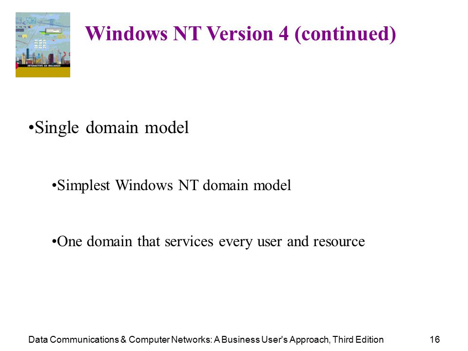 Data Communications & Computer Networks: A Business User s Approach, Third Edition16 Windows NT Version 4 (continued) Single domain model Simplest Windows NT domain model One domain that services every user and resource