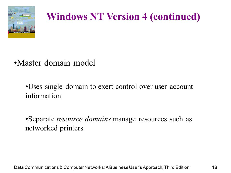 Data Communications & Computer Networks: A Business User s Approach, Third Edition18 Windows NT Version 4 (continued) Master domain model Uses single domain to exert control over user account information Separate resource domains manage resources such as networked printers