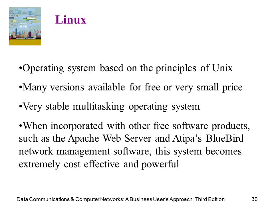 Data Communications & Computer Networks: A Business User s Approach, Third Edition30 Linux Operating system based on the principles of Unix Many versions available for free or very small price Very stable multitasking operating system When incorporated with other free software products, such as the Apache Web Server and Atipa's BlueBird network management software, this system becomes extremely cost effective and powerful