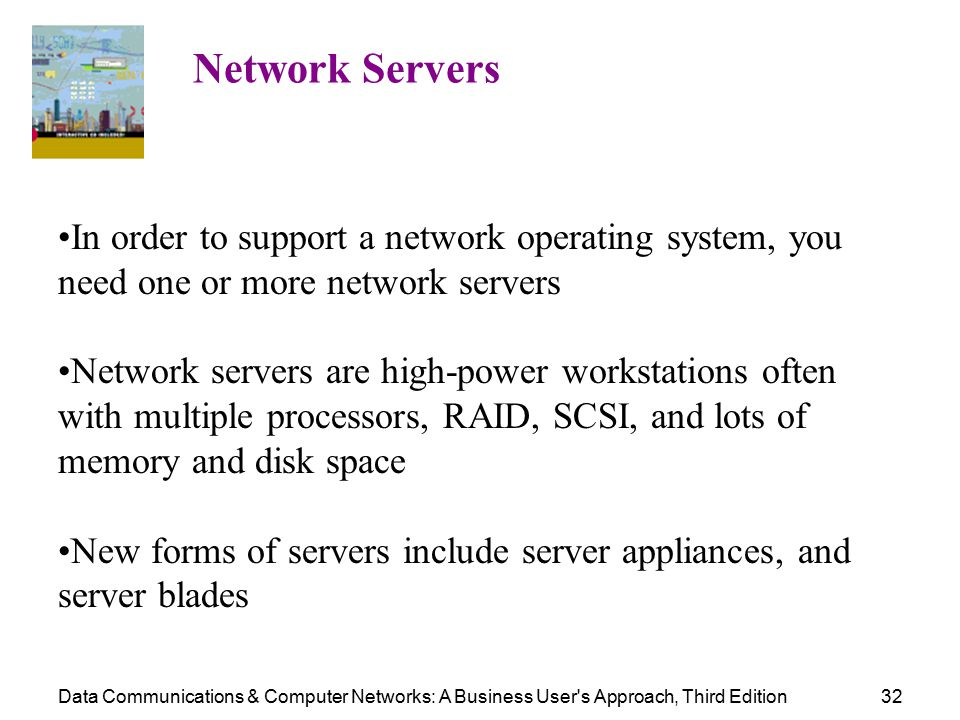 Data Communications & Computer Networks: A Business User s Approach, Third Edition32 Network Servers In order to support a network operating system, you need one or more network servers Network servers are high-power workstations often with multiple processors, RAID, SCSI, and lots of memory and disk space New forms of servers include server appliances, and server blades