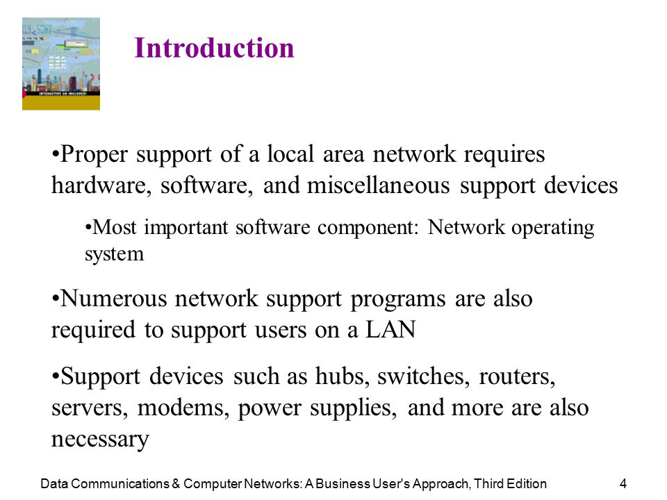 Data Communications & Computer Networks: A Business User s Approach, Third Edition4 Introduction Proper support of a local area network requires hardware, software, and miscellaneous support devices Most important software component: Network operating system Numerous network support programs are also required to support users on a LAN Support devices such as hubs, switches, routers, servers, modems, power supplies, and more are also necessary