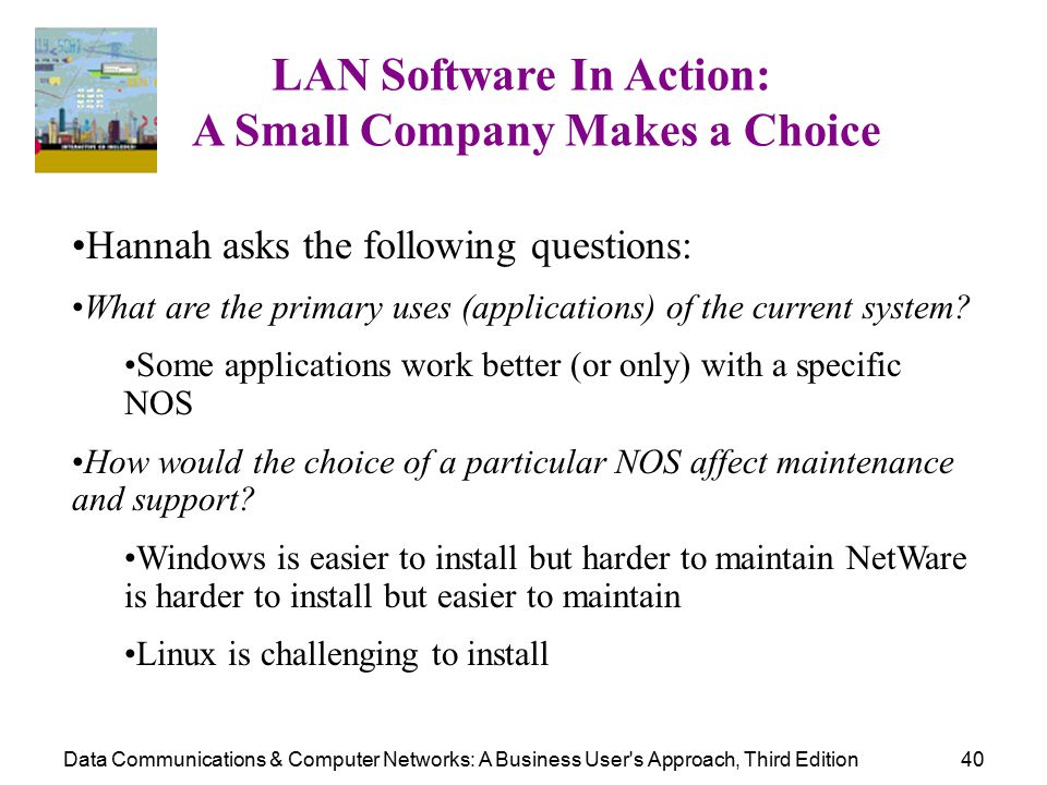 Data Communications & Computer Networks: A Business User s Approach, Third Edition40 LAN Software In Action: A Small Company Makes a Choice Hannah asks the following questions: What are the primary uses (applications) of the current system.