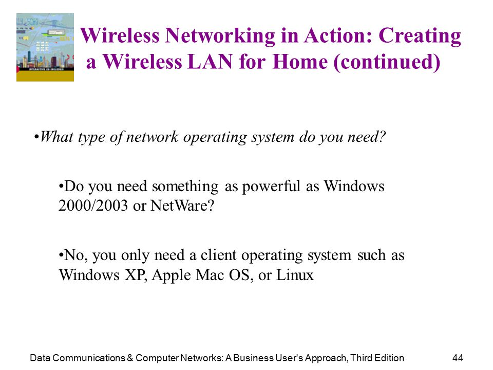 Data Communications & Computer Networks: A Business User s Approach, Third Edition44 Wireless Networking in Action: Creating a Wireless LAN for Home (continued) What type of network operating system do you need.