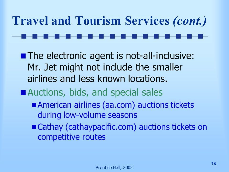 19 Prentice Hall, 2002 Travel and Tourism Services (cont.) The electronic agent is not-all-inclusive: Mr.