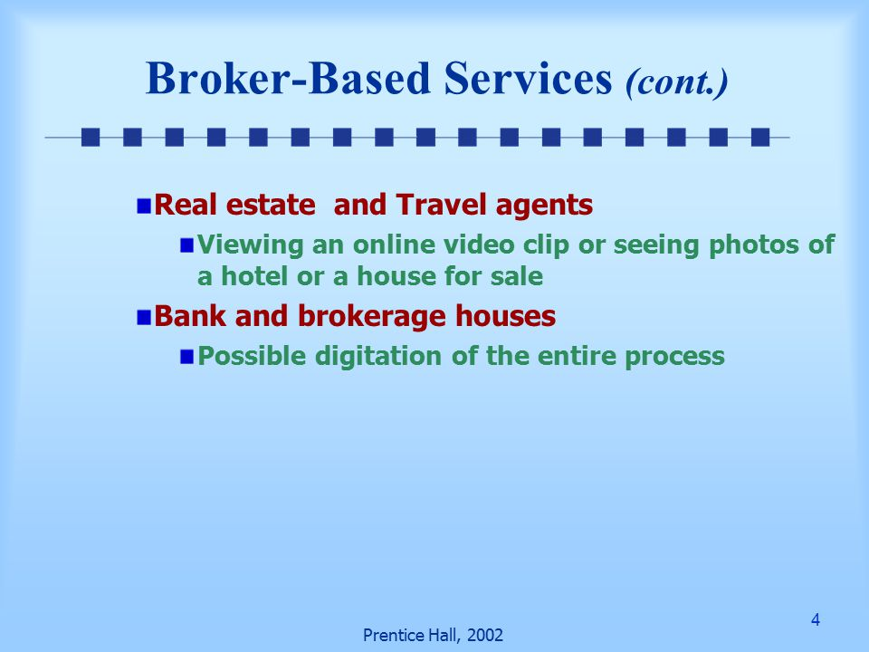4 Prentice Hall, 2002 Real estate and Travel agents Viewing an online video clip or seeing photos of a hotel or a house for sale Bank and brokerage houses Possible digitation of the entire process Broker-Based Services (cont.)