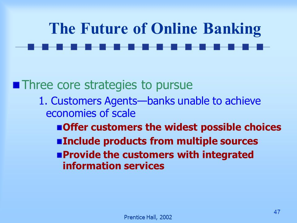 47 Prentice Hall, 2002 The Future of Online Banking Three core strategies to pursue 1.
