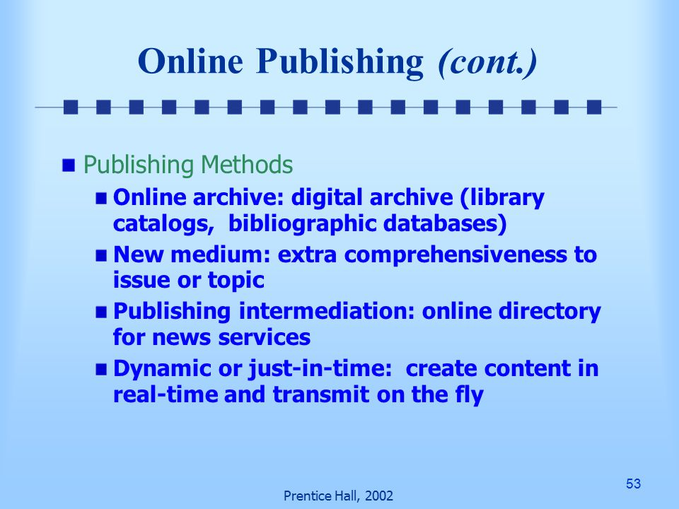 53 Prentice Hall, 2002 Online Publishing (cont.) Publishing Methods Online archive: digital archive (library catalogs, bibliographic databases) New medium: extra comprehensiveness to issue or topic Publishing intermediation: online directory for news services Dynamic or just-in-time: create content in real-time and transmit on the fly
