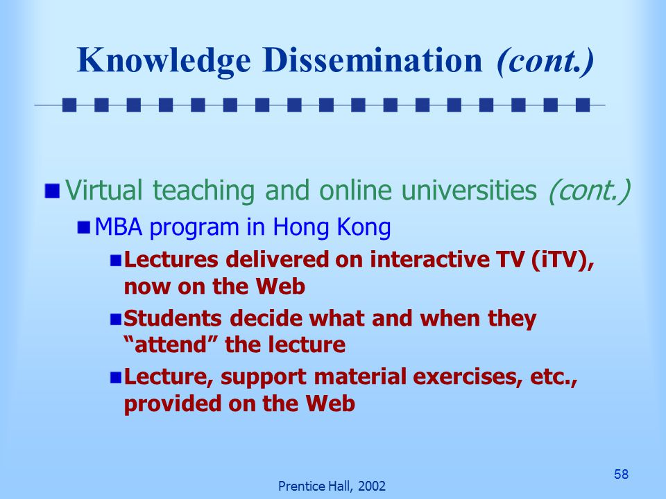 58 Prentice Hall, 2002 Knowledge Dissemination (cont.) Virtual teaching and online universities (cont.) MBA program in Hong Kong Lectures delivered on interactive TV (iTV), now on the Web Students decide what and when they attend the lecture Lecture, support material exercises, etc., provided on the Web