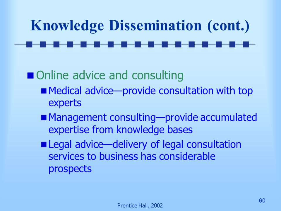 60 Prentice Hall, 2002 Knowledge Dissemination (cont.) Online advice and consulting Medical advice—provide consultation with top experts Management consulting—provide accumulated expertise from knowledge bases Legal advice—delivery of legal consultation services to business has considerable prospects