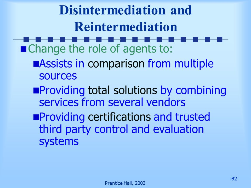 62 Prentice Hall, 2002 Disintermediation and Reintermediation Change the role of agents to: Assists in comparison from multiple sources Providing total solutions by combining services from several vendors Providing certifications and trusted third party control and evaluation systems