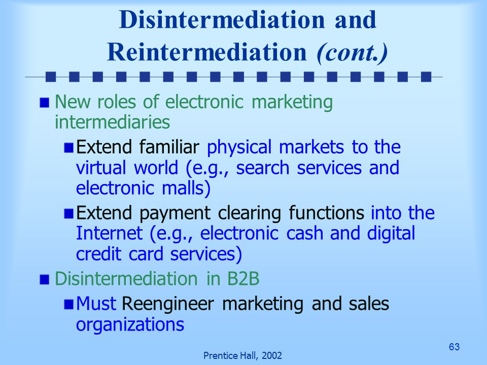 63 Prentice Hall, 2002 Disintermediation and Reintermediation (cont.) New roles of electronic marketing intermediaries Extend familiar physical markets to the virtual world (e.g., search services and electronic malls) Extend payment clearing functions into the Internet (e.g., electronic cash and digital credit card services) Disintermediation in B2B Must Reengineer marketing and sales organizations