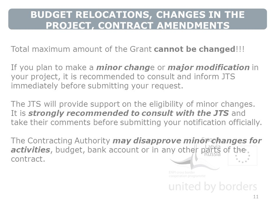 BUDGET RELOCATIONS, CHANGES IN THE PROJECT, CONTRACT AMENDMENTS 11 Total maximum amount of the Grant cannot be changed!!.