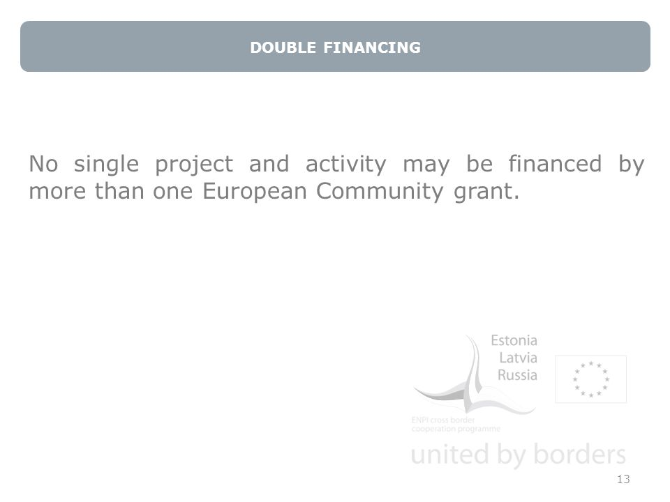 DOUBLE FINANCING 13 No single project and activity may be financed by more than one European Community grant.