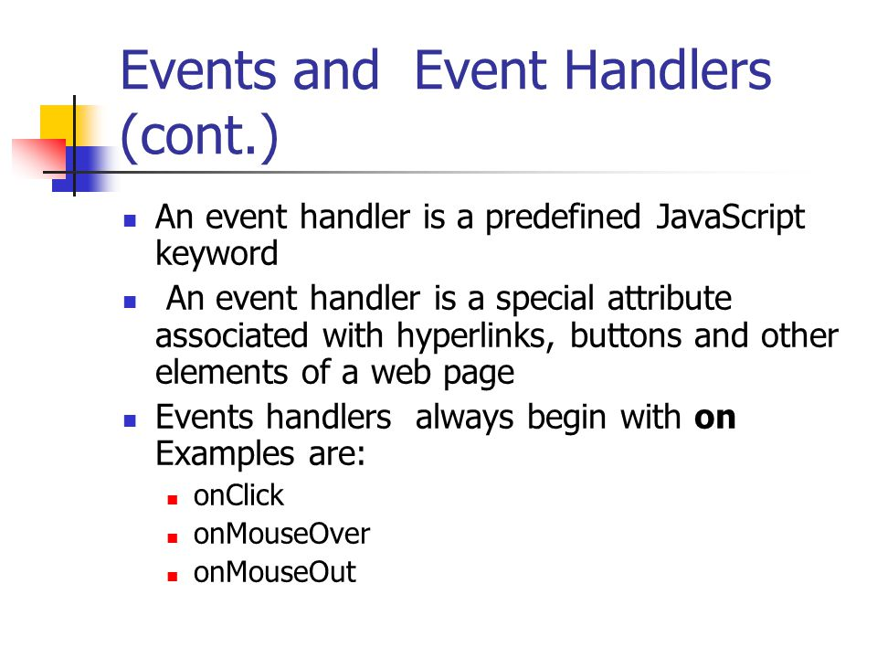 Events and Event Handlers (cont.) An event handler is a predefined JavaScript keyword An event handler is a special attribute associated with hyperlinks, buttons and other elements of a web page Events handlers always begin with on Examples are: onClick onMouseOver onMouseOut