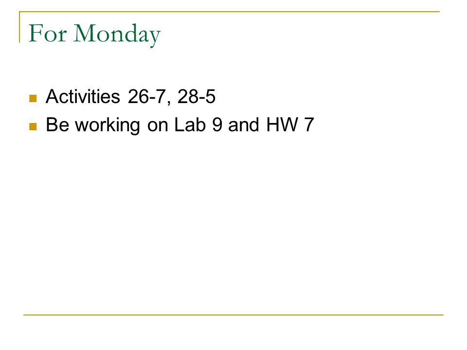 For Monday Activities 26-7, 28-5 Be working on Lab 9 and HW 7