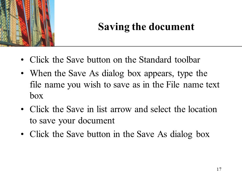 XP 17 Saving the document Click the Save button on the Standard toolbar When the Save As dialog box appears, type the file name you wish to save as in the File name text box Click the Save in list arrow and select the location to save your document Click the Save button in the Save As dialog box
