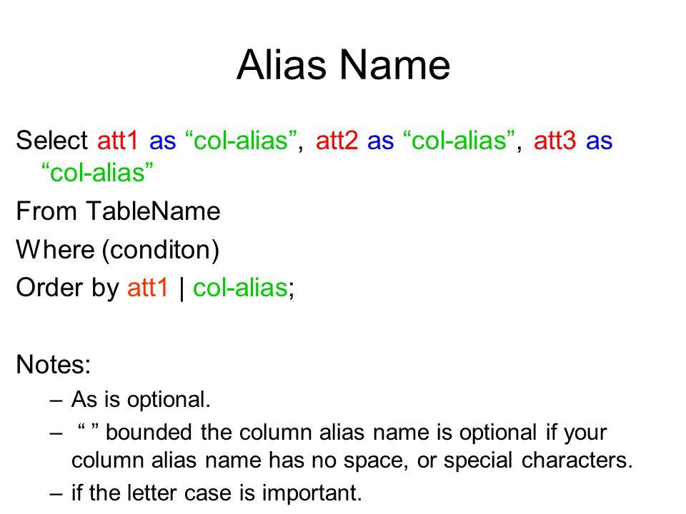 Alias Name Select att1 as col-alias , att2 as col-alias , att3 as col-alias From TableName Where (conditon) Order by att1   col-alias; Notes: –As is optional.