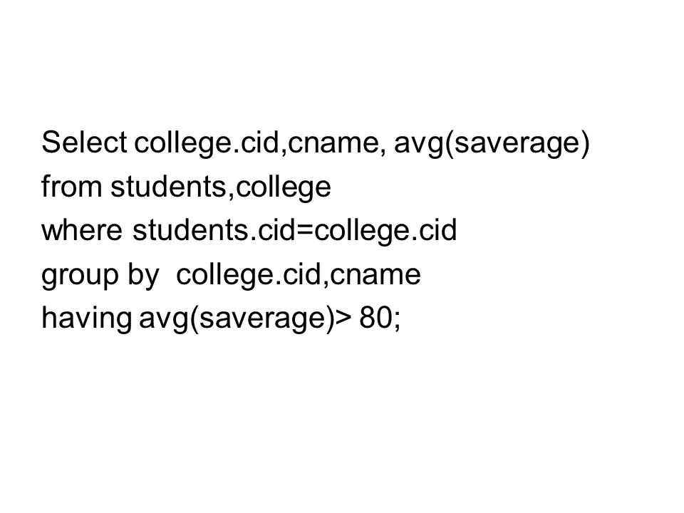 Select college.cid,cname, avg(saverage) from students,college where students.cid=college.cid group by college.cid,cname having avg(saverage)> 80;