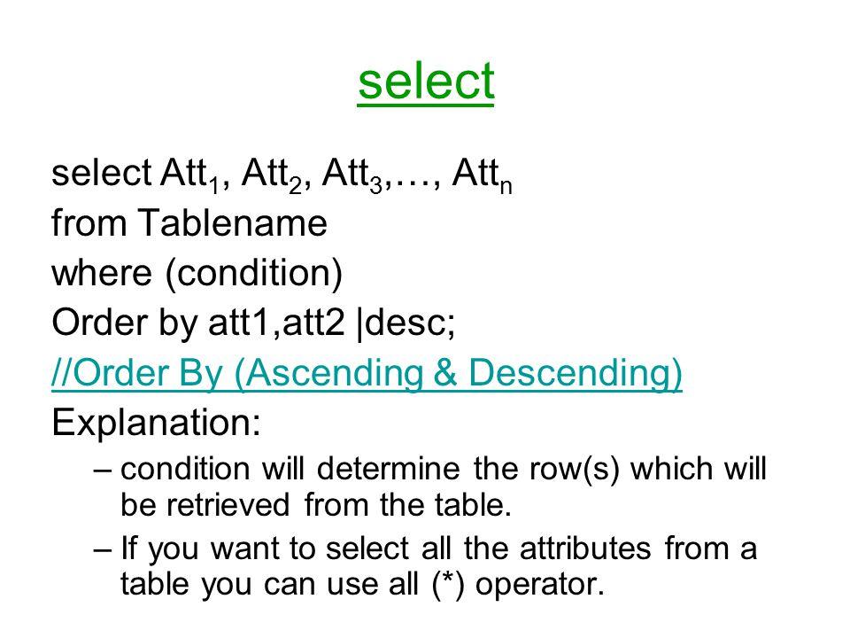 select Att 1, Att 2, Att 3,…, Att n from Tablename where (condition) Order by att1,att2  desc; //Order By (Ascending & Descending) Explanation: –condition will determine the row(s) which will be retrieved from the table.