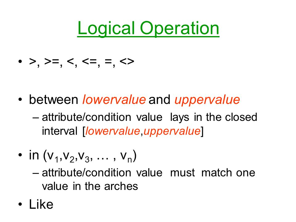 Logical Operation >, >=, between lowervalue and uppervalue –attribute/condition value lays in the closed interval [lowervalue,uppervalue] in (v 1,v 2,v 3, …, v n ) –attribute/condition value must match one value in the arches Like