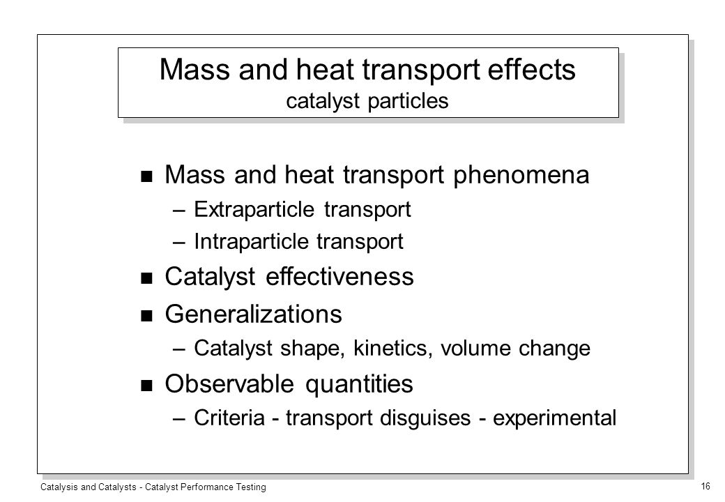 Catalysis and Catalysts - Catalyst Performance Testing 16 n Mass and heat transport phenomena –Extraparticle transport –Intraparticle transport n Catalyst effectiveness n Generalizations –Catalyst shape, kinetics, volume change n Observable quantities –Criteria - transport disguises - experimental Mass and heat transport effects catalyst particles