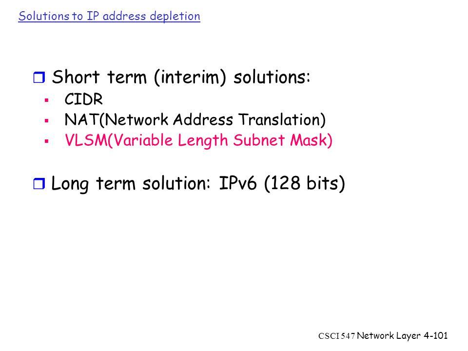 CSCI 547 Network Layer4-101 Solutions to IP address depletion r Short term (interim) solutions:  CIDR  NAT(Network Address Translation)  VLSM(Variable Length Subnet Mask) r Long term solution: IPv6 (128 bits)