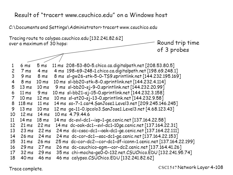 CSCI 547 Network Layer4-108 C:\Documents and Settings\Administrator> tracert www.csuchico.edu Tracing route to calypso.csuchico.edu [132.241.82.62] over a maximum of 30 hops: 1 6 ms 5 ms 11 ms 208-53-80-5.chico.ca.digitalpath.net [208.53.80.5] 2 7 ms 4 ms 4 ms 198-69-248-1.chico.ca.digitalpath.net [198.69.248.1] 3 9 ms 8 ms 8 ms sl-gw26-stk-5-0-TS9.sprintlink.net [144.232.195.169] 4 8 ms 10 ms 10 ms sl-bb20-stk-8-0.sprintlink.net [144.232.4.114] 5 13 ms 10 ms 9 ms sl-bb20-sj-9-0.sprintlink.net [144.232.20.99] 6 11 ms 9 ms 10 ms sl-bb21-sj-15-0.sprintlink.net [144.232.3.158] 7 10 ms 12 ms 10 ms sl-st20-sj-13-0.sprintlink.net [144.232.9.58] 8 118 ms 11 ms 14 ms so-7-1.car4.SanJose1.Level3.net [209.245.146.245] 9 13 ms 10 ms 12 ms ge-11-0.ipcolo3.SanJose1.Level3.net [4.68.123.43] 10 12 ms 14 ms 10 ms 4.79.44.6 11 14 ms 18 ms 14 ms dc-svl-dc1--isp-1-ge.cenic.net [137.164.22.58] 12 21 ms 22 ms 14 ms dc-oak-dc1--svl-dc1-10ge.cenic.net [137.164.22.31] 13 23 ms 22 ms 24 ms dc-csac-dc1--oak-dc1-ge.cenic.net [137.164.22.111] 14 26 ms 24 ms 24 ms dc-cor-dc1--sac-dc1-ge.cenic.net [137.164.22.153] 15 31 ms 26 ms 25 ms dc-cor-dc2--cor-dc1-df-iconn-1.cenic.net [137.164.22.199] 16 29 ms 27 ms 26 ms dc-csuchico-egm--cor-dc2.cenic.net [137.164.41.26] 17 32 ms 29 ms 35 ms chi-mocha-ge0-0-132.net.CSUChico.EDU [132.241.95.74] 18 40 ms 46 ms 46 ms calypso.CSUChico.EDU [132.241.82.62] Trace complete.