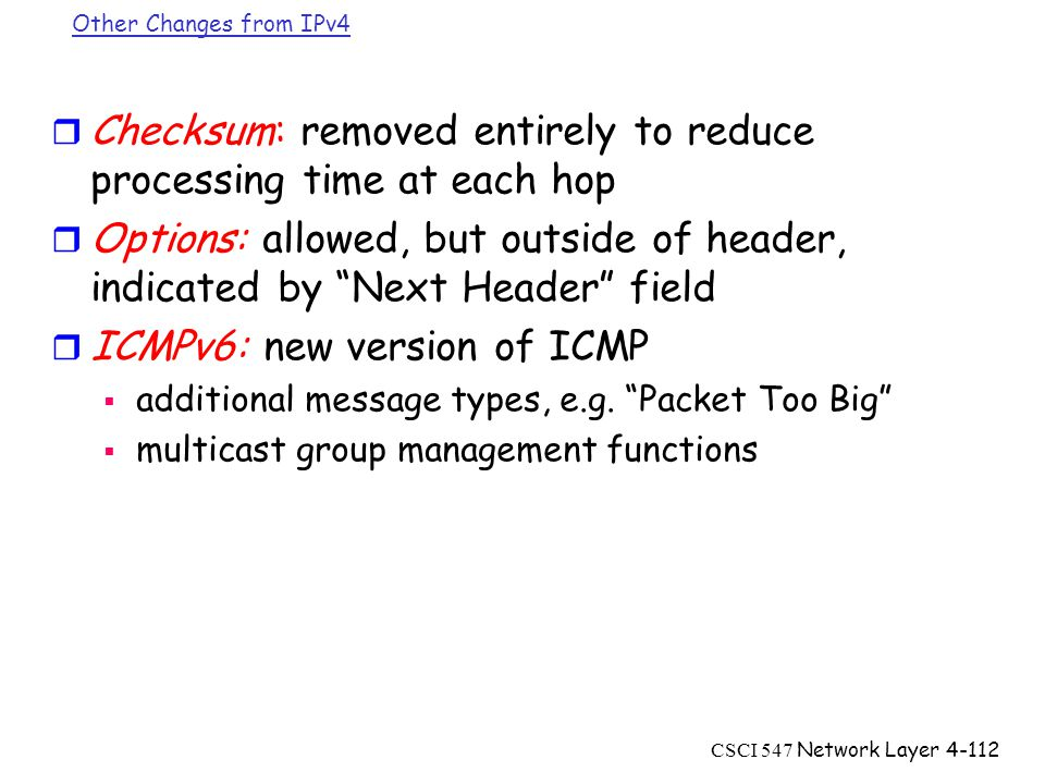 CSCI 547 Network Layer4-112 Other Changes from IPv4 r Checksum: removed entirely to reduce processing time at each hop r Options: allowed, but outside of header, indicated by Next Header field r ICMPv6: new version of ICMP  additional message types, e.g.