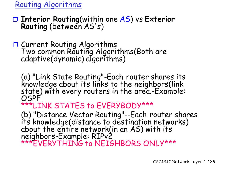 CSCI 547 Network Layer4-129 Routing Algorithms r Interior Routing(within one AS) vs Exterior Routing (between AS s) r Current Routing Algorithms Two common Routing Algorithms(Both are adaptive(dynamic) algorithms) (a) Link State Routing -Each router shares its knowledge about its links to the neighbors(link state) with every routers in the area.-Example: OSPF ***LINK STATES to EVERYBODY*** (b) Distance Vector Routing --Each router shares its knowledge(distance to destination networks) about the entire network(in an AS) with its neighbors-Example: RIPv2 ***EVERYTHING to NEIGHBORS ONLY***