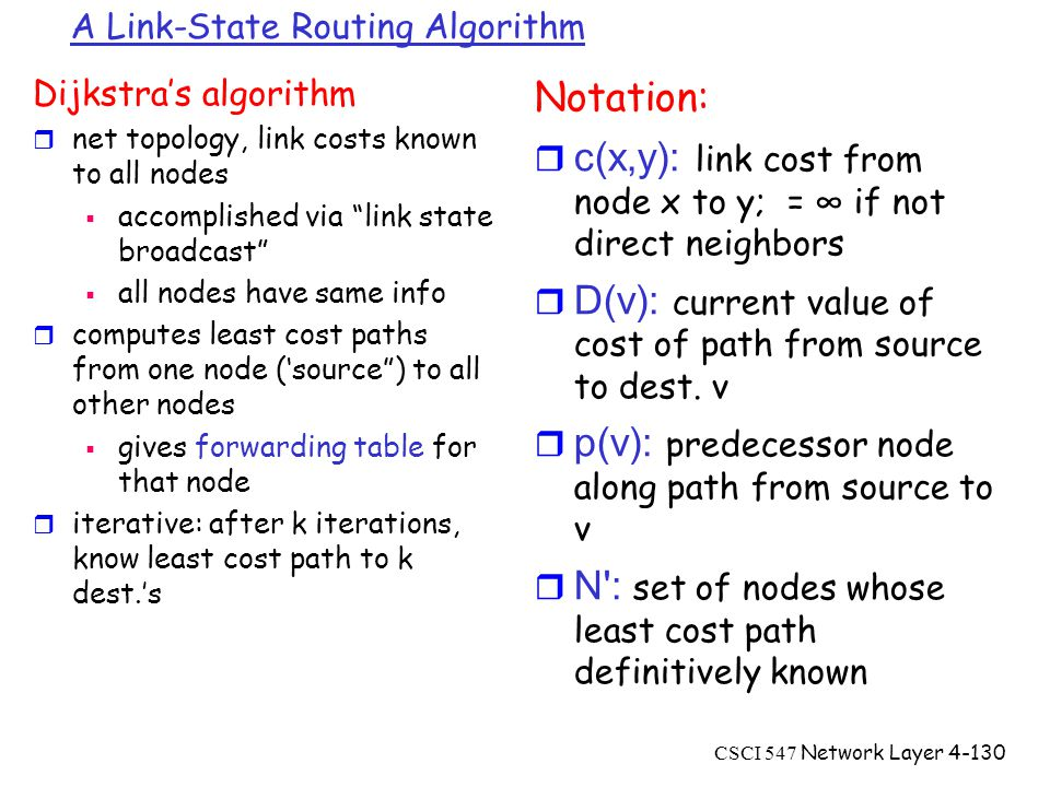 CSCI 547 Network Layer4-130 A Link-State Routing Algorithm Dijkstra's algorithm r net topology, link costs known to all nodes  accomplished via link state broadcast  all nodes have same info r computes least cost paths from one node ('source ) to all other nodes  gives forwarding table for that node r iterative: after k iterations, know least cost path to k dest.'s Notation:  c(x,y): link cost from node x to y; = ∞ if not direct neighbors  D(v): current value of cost of path from source to dest.