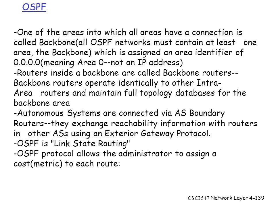 CSCI 547 Network Layer4-139 -One of the areas into which all areas have a connection is called Backbone(all OSPF networks must contain at least one area, the Backbone) which is assigned an area identifier of 0.0.0.0(meaning Area 0--not an IP address) -Routers inside a backbone are called Backbone routers-- Backbone routers operate identically to other Intra- Area routers and maintain full topology databases for the backbone area -Autonomous Systems are connected via AS Boundary Routers--they exchange reachability information with routers in other ASs using an Exterior Gateway Protocol.