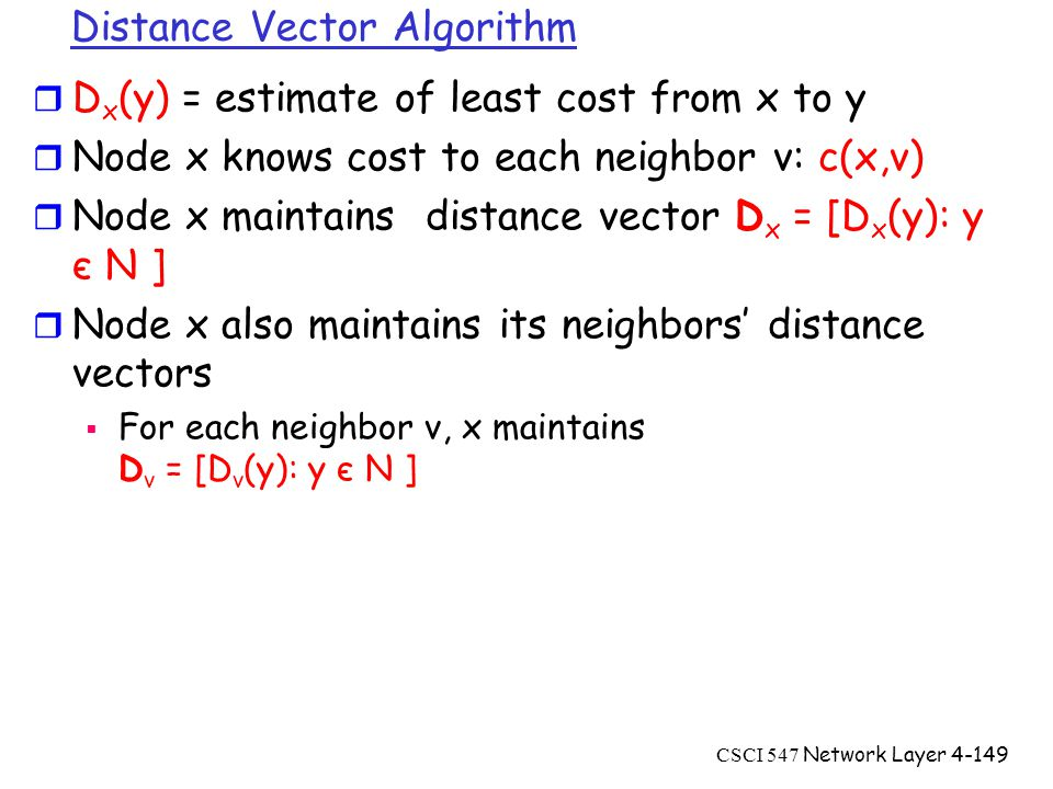 CSCI 547 Network Layer4-149 Distance Vector Algorithm r D x (y) = estimate of least cost from x to y r Node x knows cost to each neighbor v: c(x,v) r Node x maintains distance vector D x = [D x (y): y є N ] r Node x also maintains its neighbors' distance vectors  For each neighbor v, x maintains D v = [D v (y): y є N ]