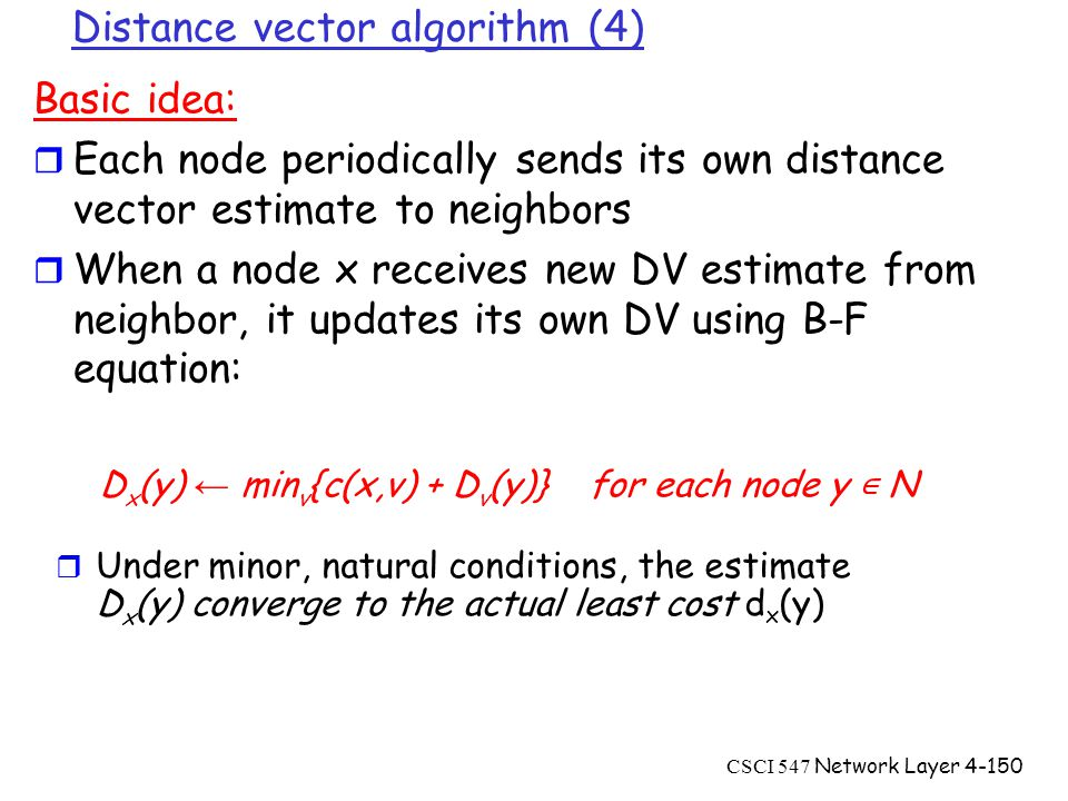 CSCI 547 Network Layer4-150 Distance vector algorithm (4) Basic idea: r Each node periodically sends its own distance vector estimate to neighbors r When a node x receives new DV estimate from neighbor, it updates its own DV using B-F equation: D x (y) ← min v {c(x,v) + D v (y)} for each node y ∊ N  Under minor, natural conditions, the estimate D x (y) converge to the actual least cost d x (y)