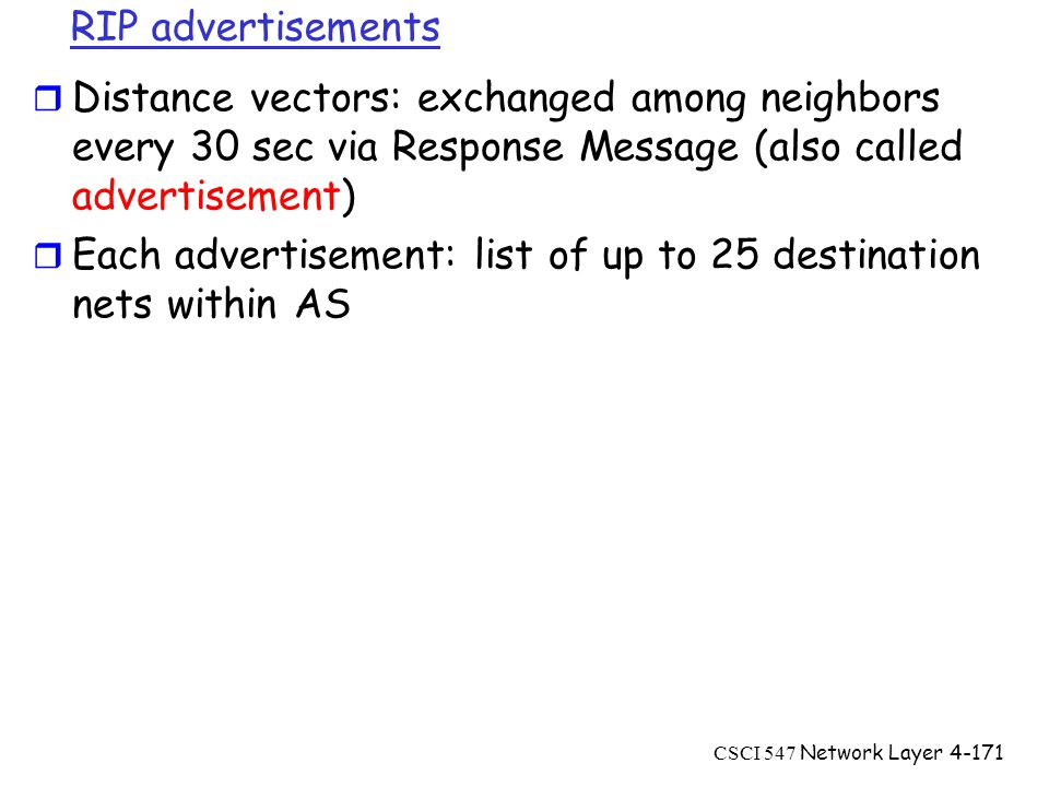 CSCI 547 Network Layer4-171 RIP advertisements r Distance vectors: exchanged among neighbors every 30 sec via Response Message (also called advertisement) r Each advertisement: list of up to 25 destination nets within AS